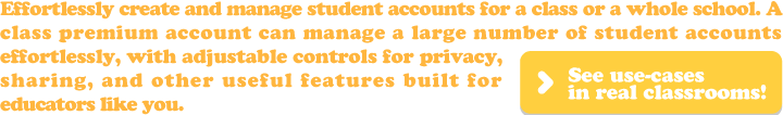 Effortlessly create and manage student accounts for a class or a whole school. A class premium account can manage a large number of student accounts effortlessly, with adjustable controls for privacy, sharing, and other useful features built for educators like you.